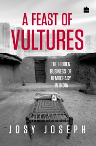 A Feast of Vultures: The Hidden Business of Democracy in India by Josy Joseph/Harper Collins