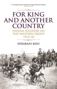 Shrabani Basu <em>For King and Another Country: Indian Soldiers on the Western Front 1914-18</em> Bloomsbury, 2015