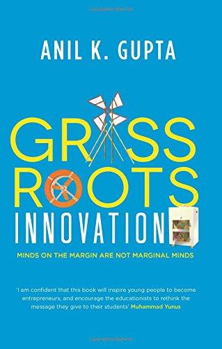 Anil K. Gupta Grassroots Innovation – Minds on the Margin are not Marginal Minds Random House, 2016