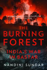 Nandini Sundar <em>The Burning Forest: India's War in Bastar</em> Juggernaut, 2016