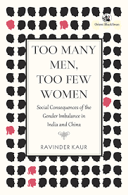 Ravinder Kaur (ed.), Too Many Men, Too Few Women: Social Consequences of Gender Imbalance in India and China, Orient Blackswan, 2016