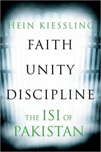 Hein Kiessling Faith, Unity, Discipline: The ISI of Pakistan C Hurst & Co Publishers, 2016