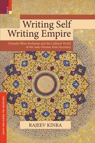 Rajeev Kinra Writing Self, Writing Empire: Chandar Bhan Brahman and the Cultural World of the Indo-Persian State Secretary University of California Press, 2015