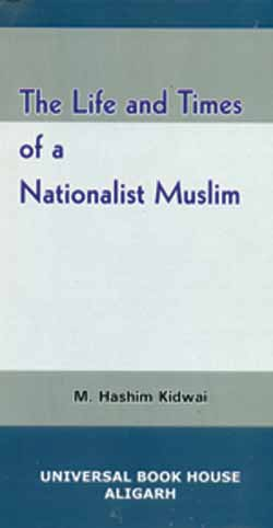 M. Hashim Kidwai, Life and Times of a Nationalist Muslim. Aligarh: Universal Book House, 2015
