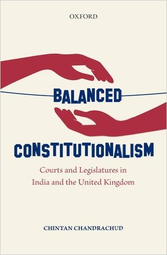 Chintan Chandrachud Balanced Constitutionalism: Courts and Legislatures in India and the United Kingdom Oxford University Press, 2017