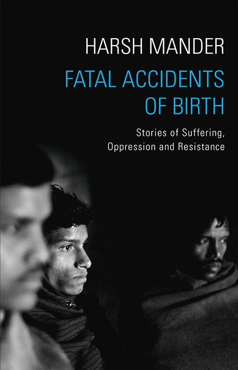 Harsh Mander Fatal Accidents of Birth: Stories of Suffering, Oppression and Resistance Speaking Tree, 2016