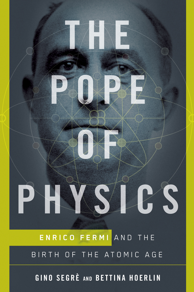 Gino Segrè and Bettina HoerlinThe Pope of Physics: Enrico Fermi and the Birth of the Atomic AgeHenry Holt, 2016