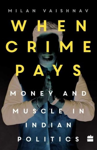 Milan Vaishnav When Crime Pays - Money and Muscle in Indian Politics Harper Collins, 2017