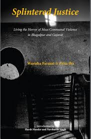 Warisha Farasat and Prita Jha Splintered Justice: Living the Horror of Mass Communal Violence in Bhagalpur and GujaratThree Essays Collective, 2016