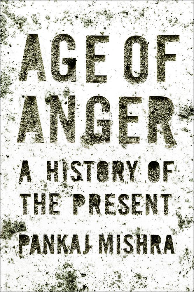 Pankaj Mishra <em>Age of Anger: A History of the Present</em> Farrar, Straus and Giroux, 2017