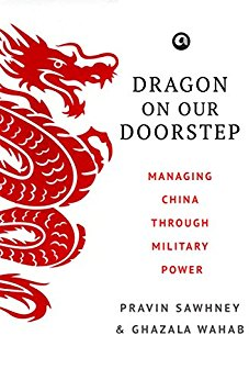 Pravin Sawhney and Ghazala Wahab, Dragon on Our Doorstep: Managing China Through Military Power Aleph, 2017