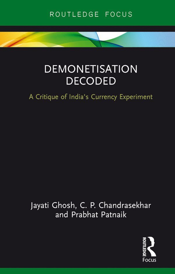 Jayati Ghosh, C.P. Chandrasekhar and Prabhat Patnaik <em>Demonetisation Decoded</em> Routledge, 2017
