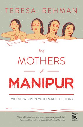 Teresa RehmanThe Mother's of Manipur: Twelve Women Who Made HistoryZubaan, 2017