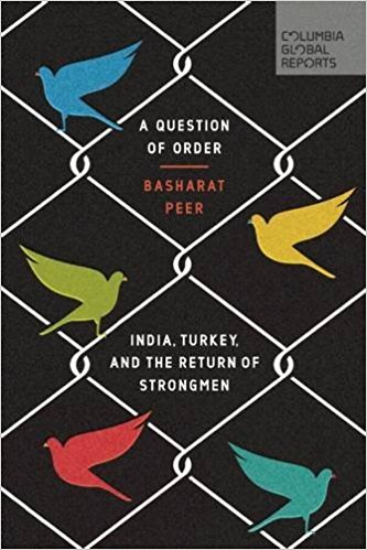 Basharat Peer, A Question of Order: India, Turkey and the Return of StrongmenColumbia Global Reports, 2017