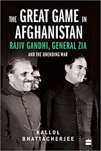 Kallol Bhattacherjee The Great Game in Afghanistan: Rajiv Gandhi, General Zia and the Unending War Harpar Collins, 2017