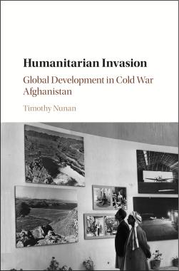 Timothy Nunan <em>Humanitarian Invasion: Global Development in Cold War Afghanistan</em> Cambridge University Press, 2016