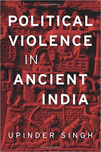 Upinder Singh <em>Political Violence in Ancient India</em> Harvard University Press, 2017