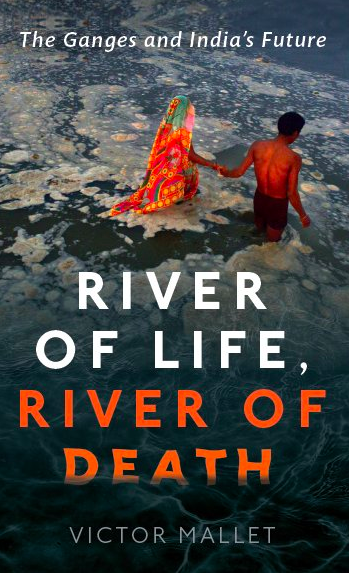 Victor Mallet River of Life, River of Death: The Ganges and India's Future Oxford University Press, 2017